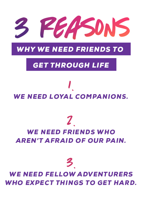 3 Reasons Why We Need Friends To Get Through Life 1. We Need Loyal Companions. 2. We Need Friends Who Aren