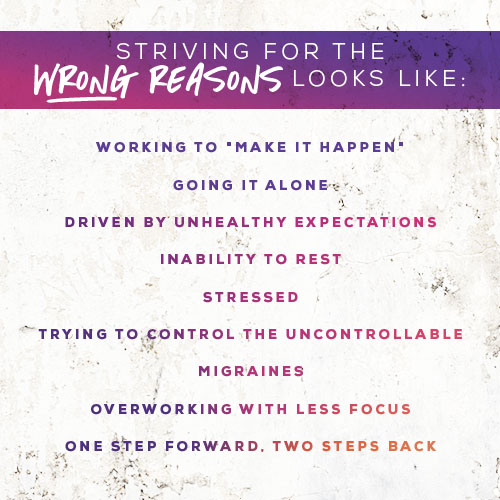 """-Working to """"make it happen""""  -Going it alone  -Driven by unhealthy expectations   -Inability to rest  -Stressed  -Trying to control the uncontrollable  -Migraines  -Overworking with less focus  -One step forward, two steps back"""