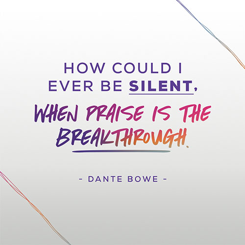 """""""How Could I Ever Be Silent, When Praise Is The Breakthrough."""" -Dante Bowe"""