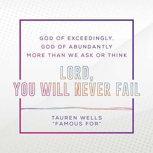 """God Of Exceedingly, God Of Abundantly, More Than We Ask Or Think. Lord, You Will Never Fail"" -Tauren Wells, ""Famous For"""