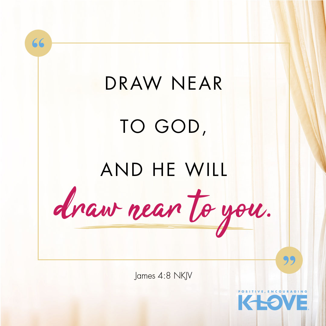 Draw near to God and He will draw near to you. -James 4:8 NKJV