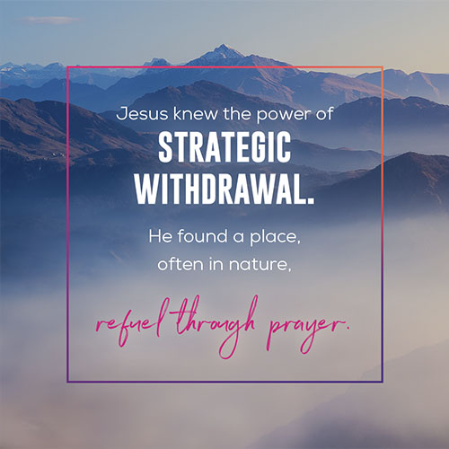 Jesus knew the power of strategic withdrawal. He found a place, often in nature, where He could be alone and refuel through prayer.