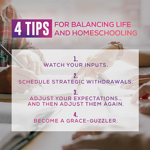 4 tips for balancing life and homeschooling: 1. Watch your inputs. 2. schedule strategic withdrawals. 3. adjust your expectations....and then adjust them again. 4. become a grace-guzzler.
